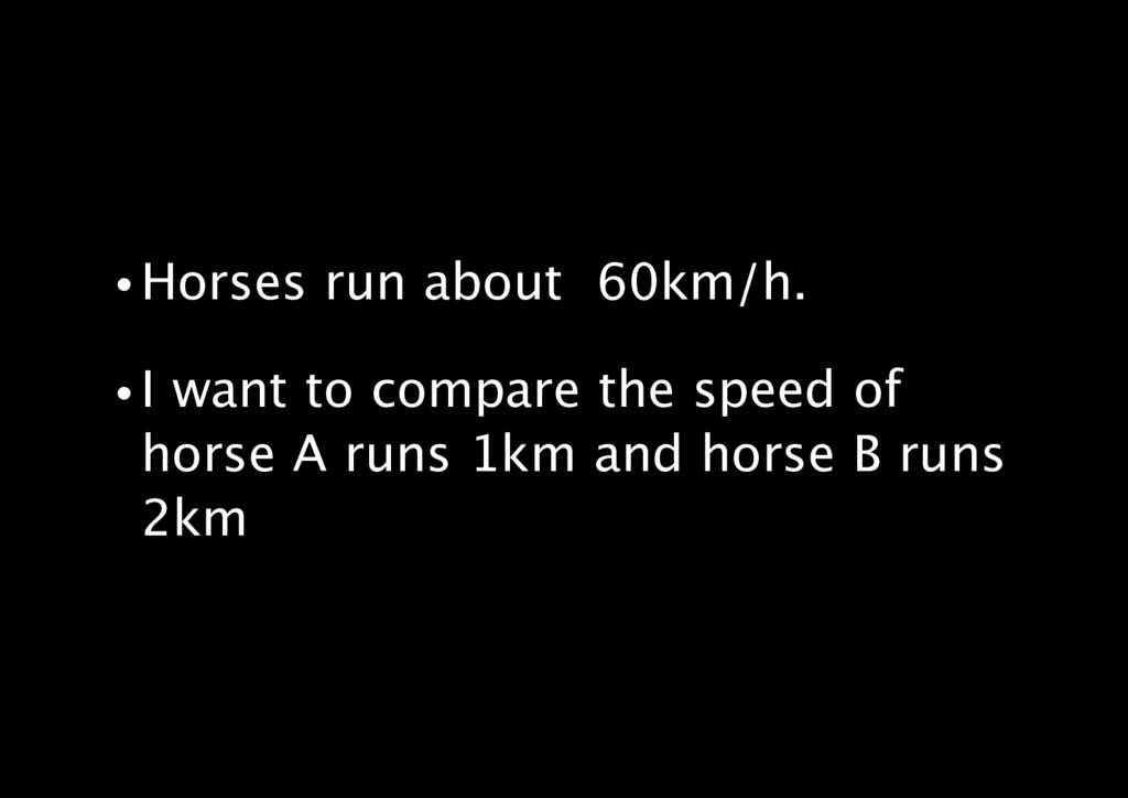 • Horses run about 60km/h. • I want to compare ...