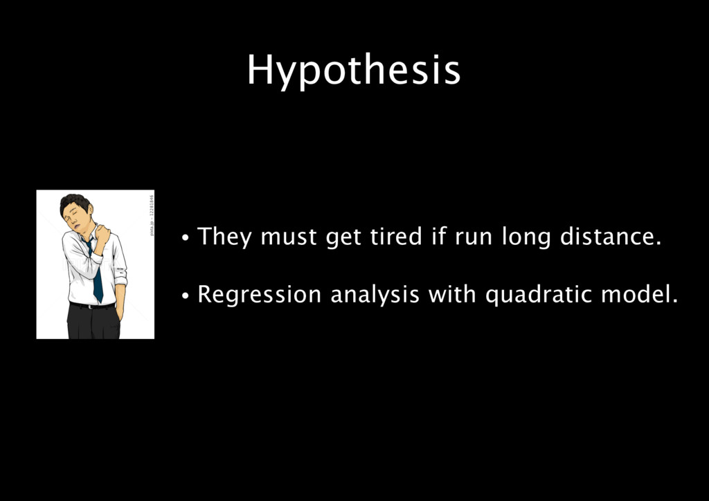 Hypothesis • They must get tired if run long di...