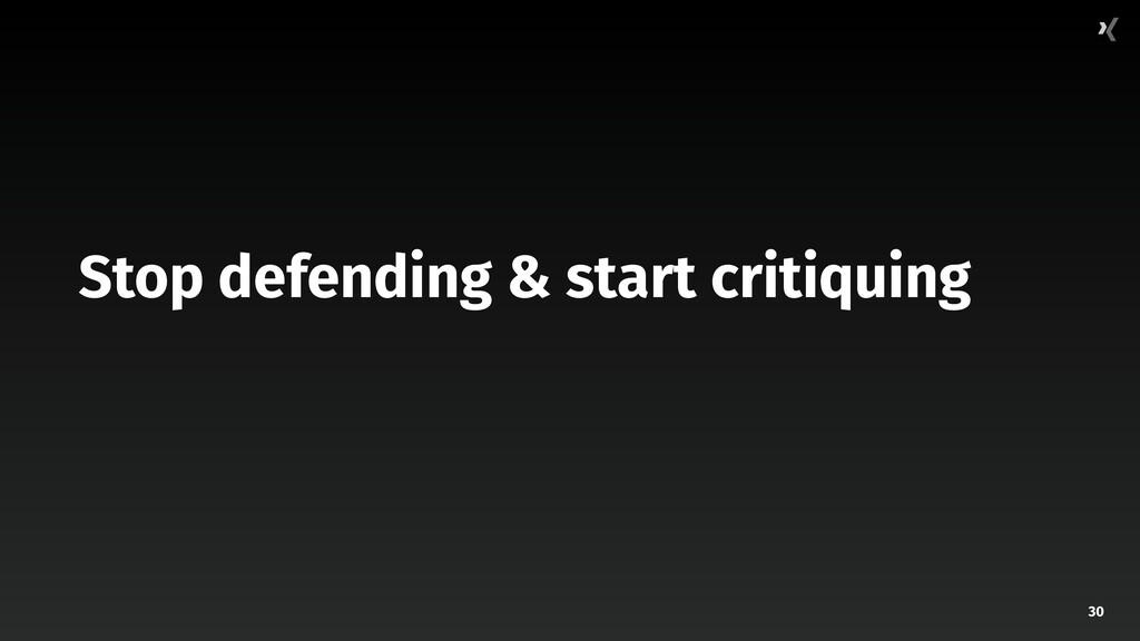 30 Stop defending & start critiquing