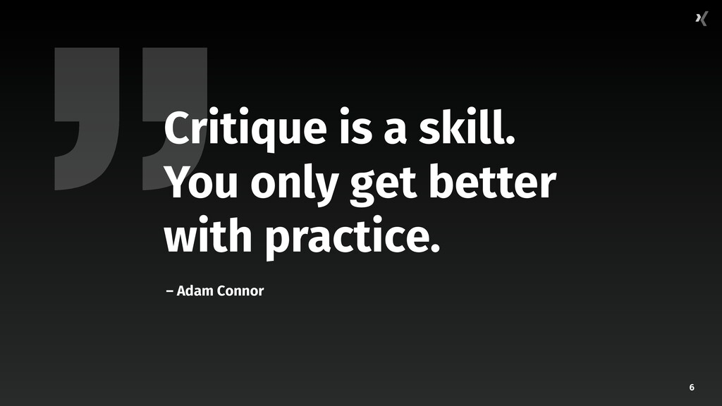 6 Critique is a skill. You only get better with...