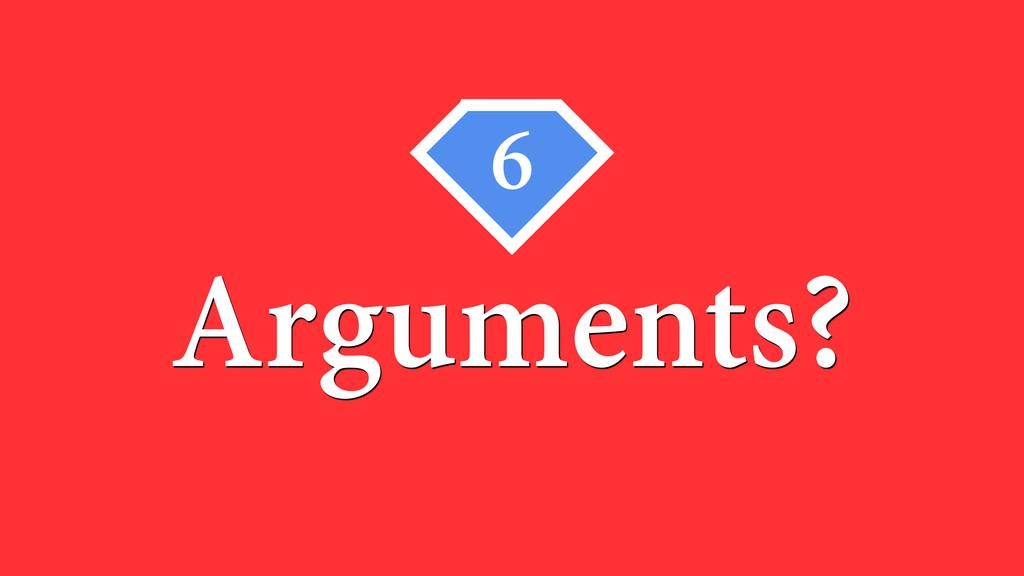 6 Arguments?