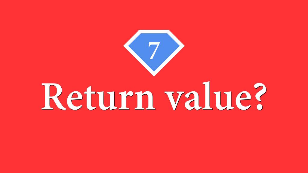 7 Return value?