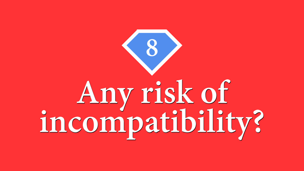 8 Any risk of incompatibility?
