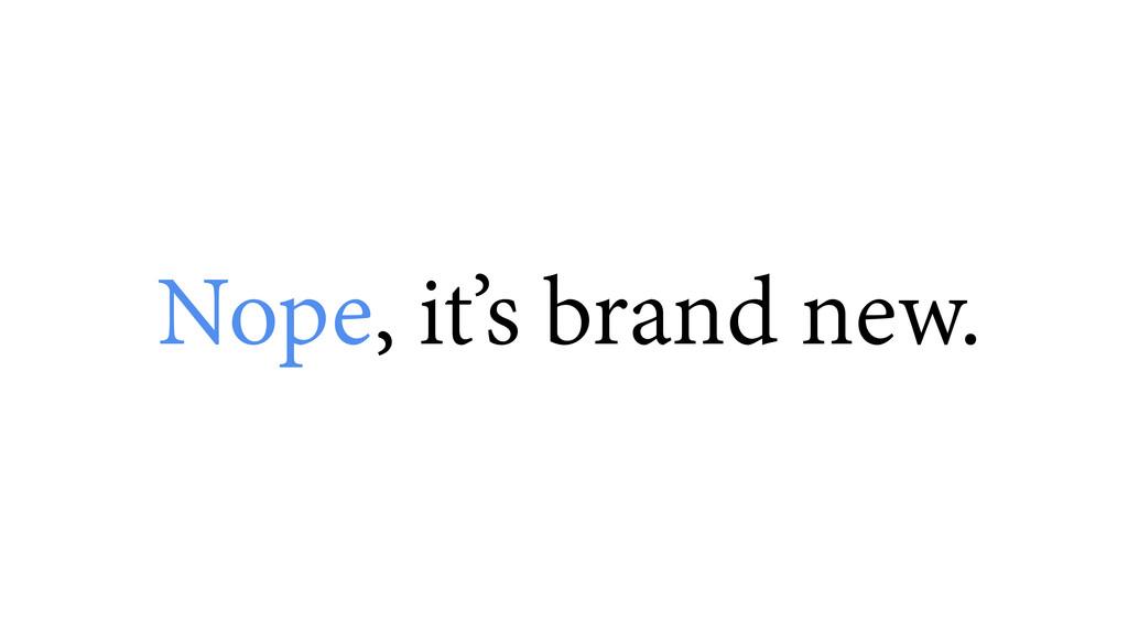 Nope, it's brand new.