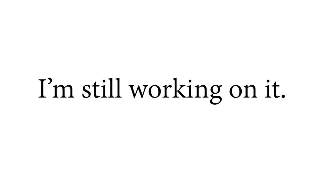 I'm still working on it.
