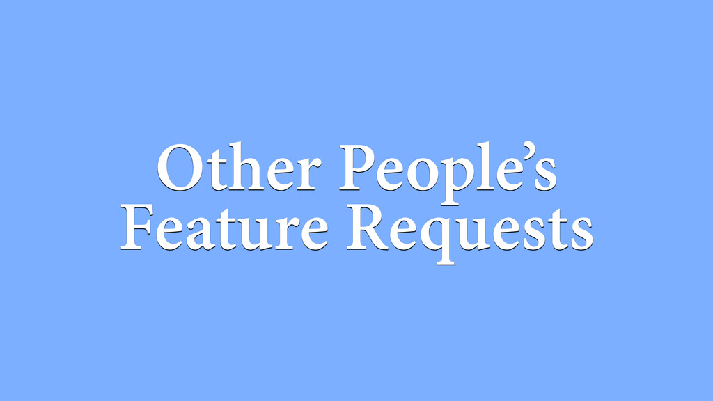 Other People's Feature Requests