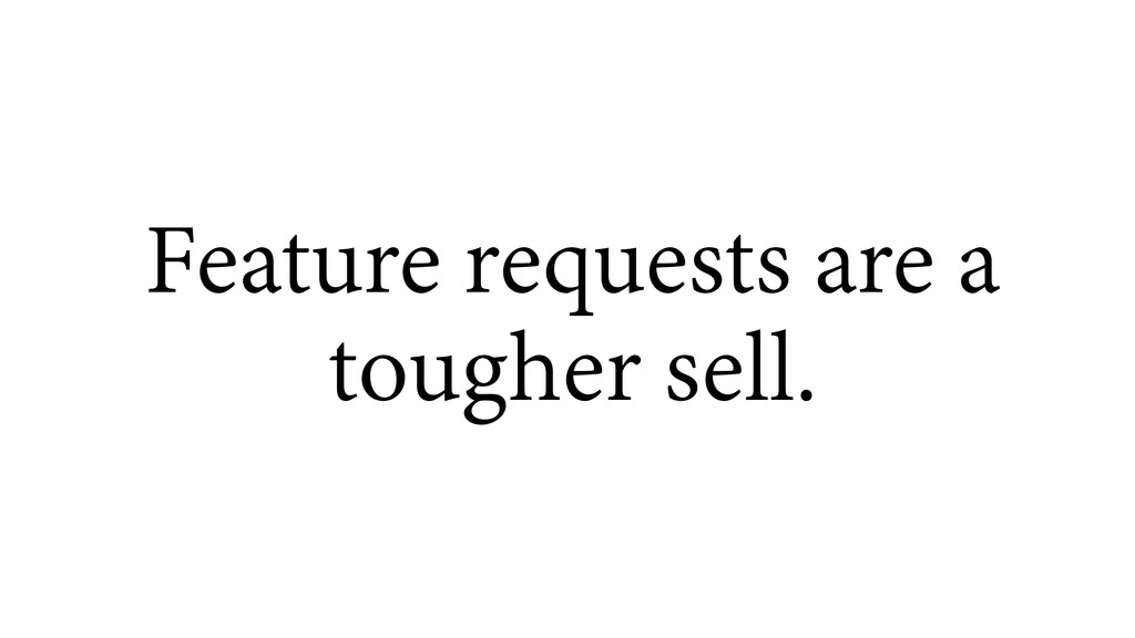 Feature requests are a tougher sell.