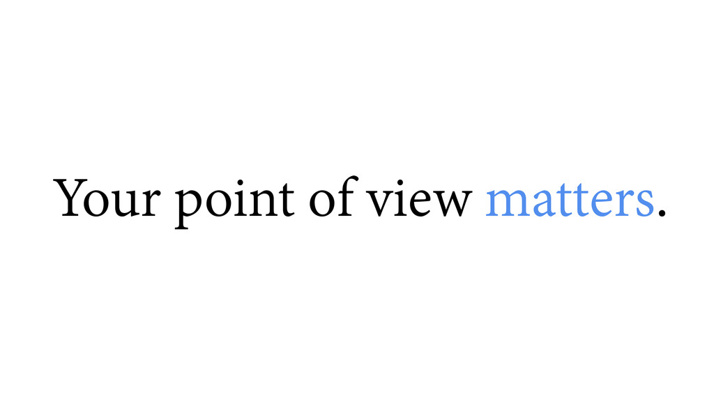 Your point of view matters.