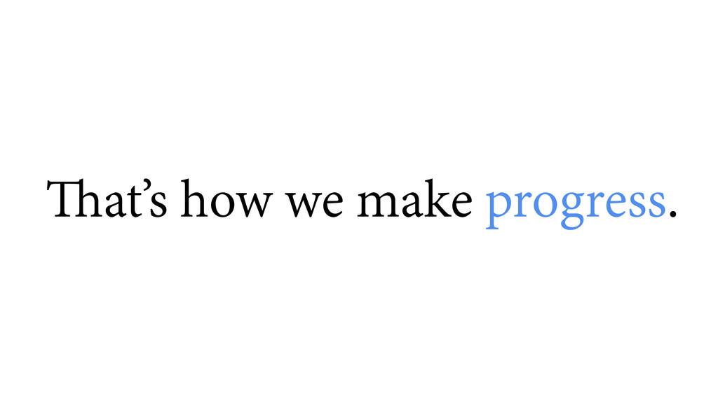 That's how we make progress.