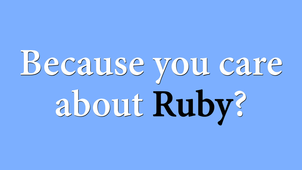 Because you care about Ruby?