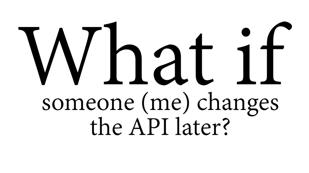 What if someone (me) changes the API later?
