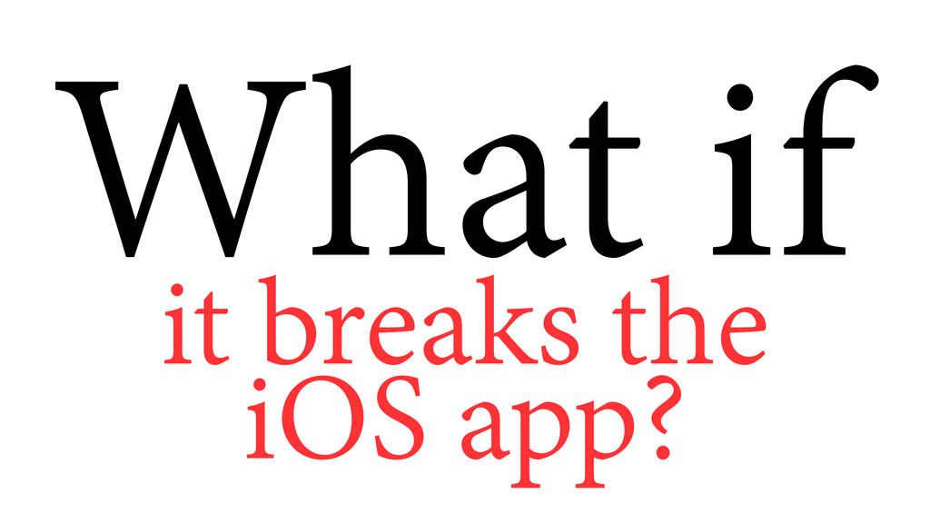 it breaks the iOS app? What if
