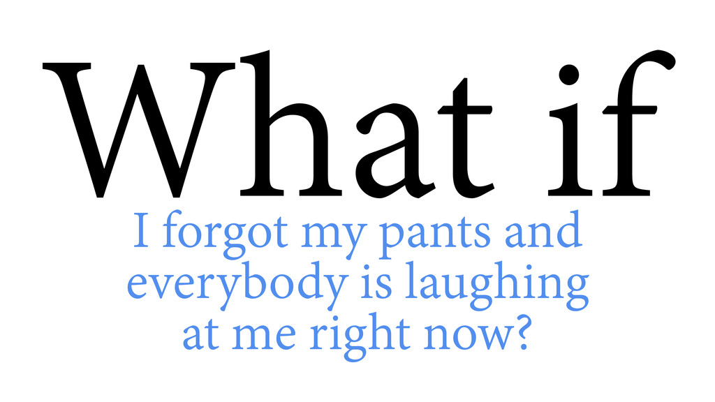 What if I forgot my pants and everybody is laug...