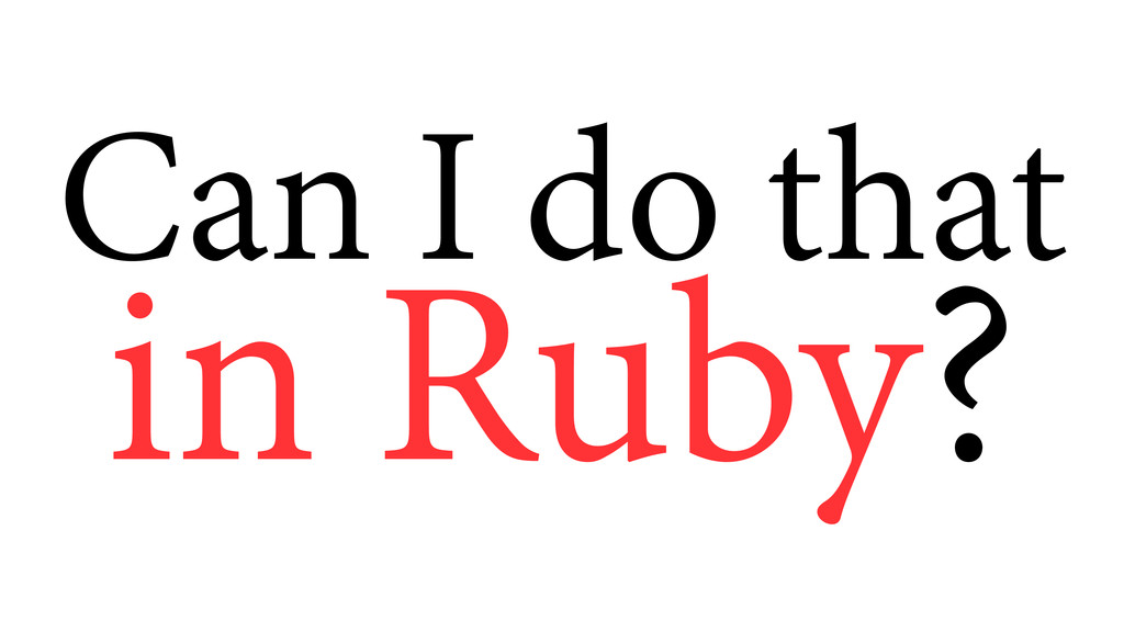 Can I do that in Ruby?