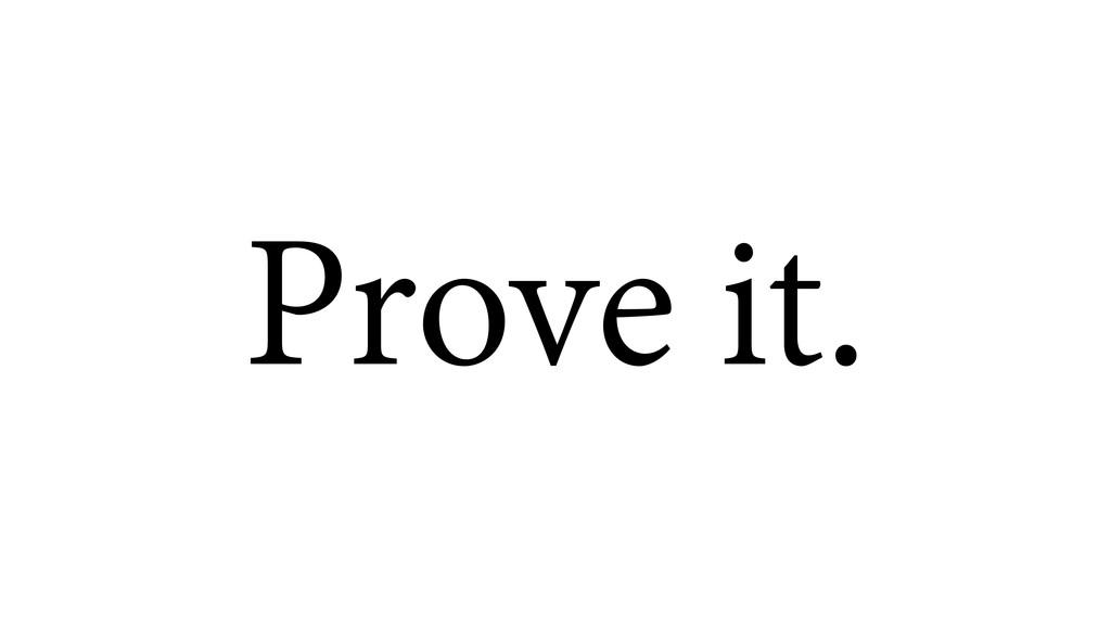 Prove it.