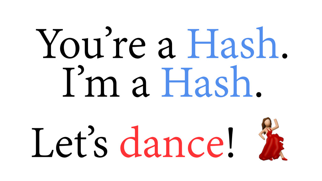 You're a Hash.  I'm a Hash. Let's dance!