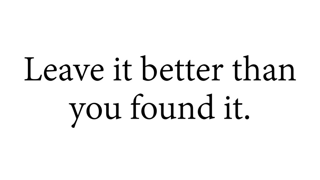Leave it better than you found it.
