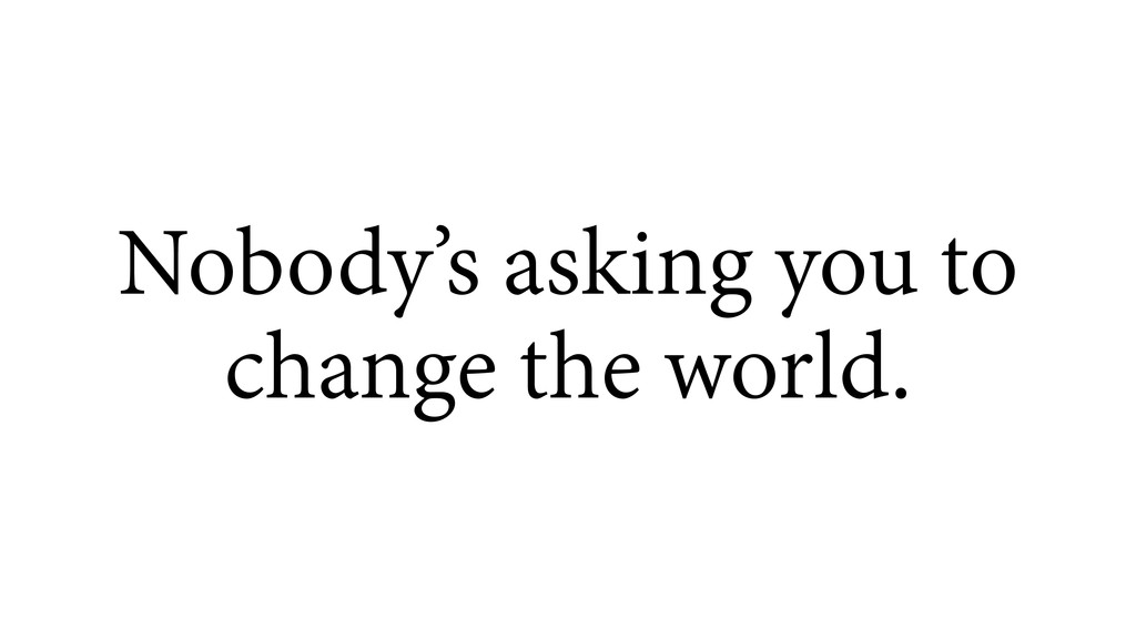 Nobody's asking you to change the world.