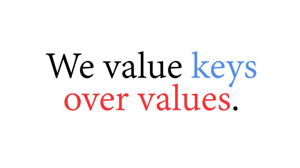 We value keys over values.