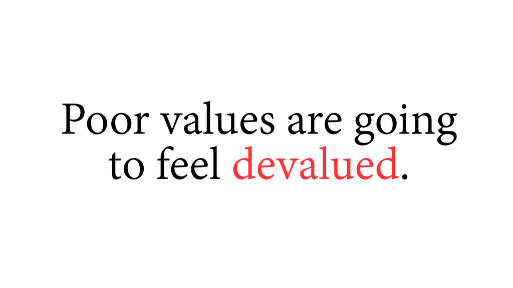 Poor values are going to feel devalued.