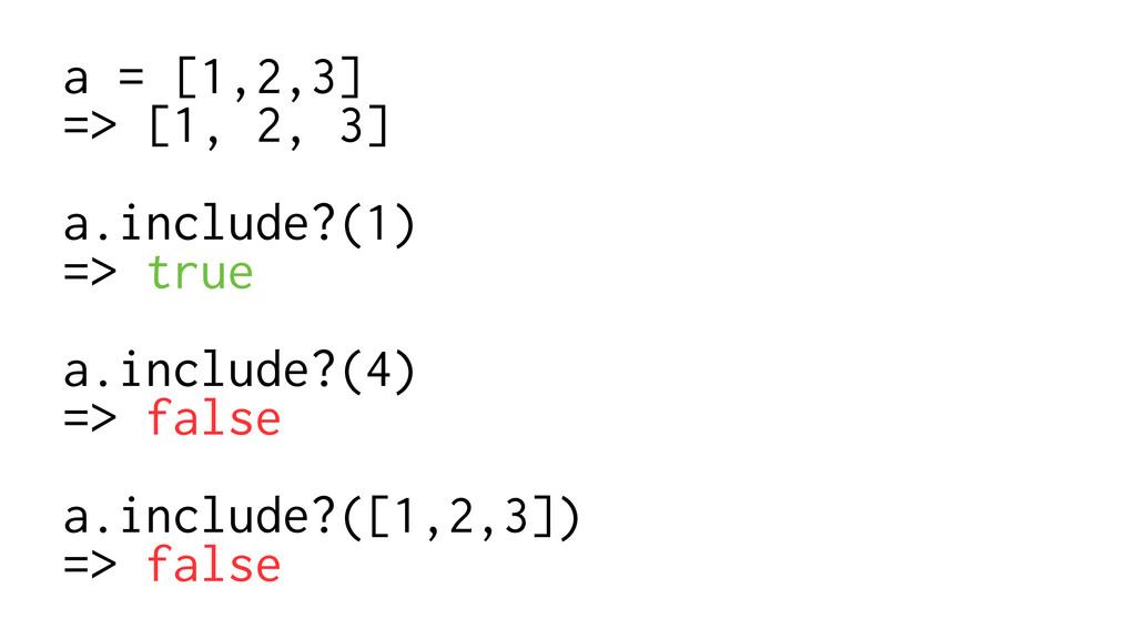 a = [1,2,3] => [1, 2, 3] ! a.include?(1) => tru...