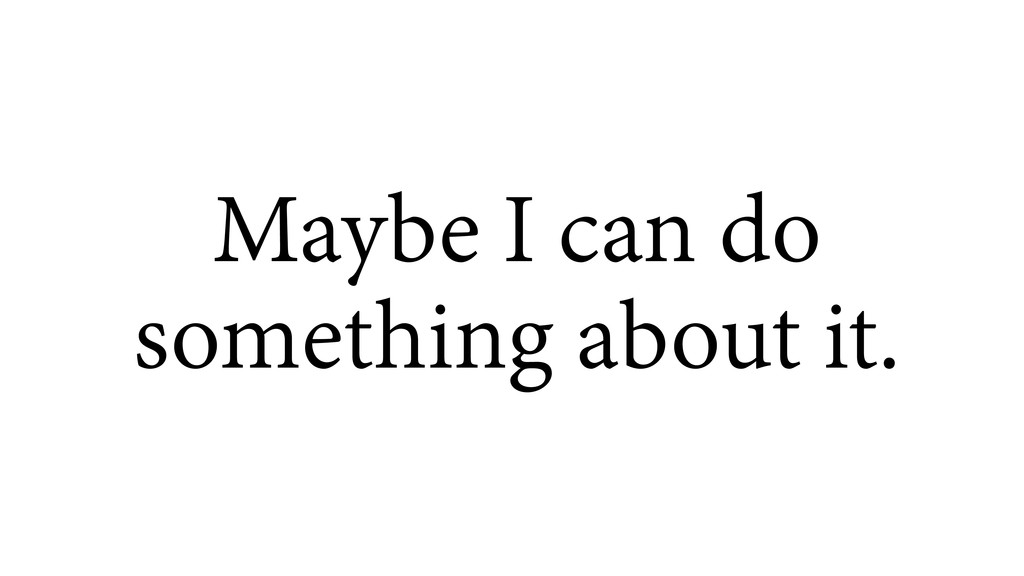 Maybe I can do something about it.