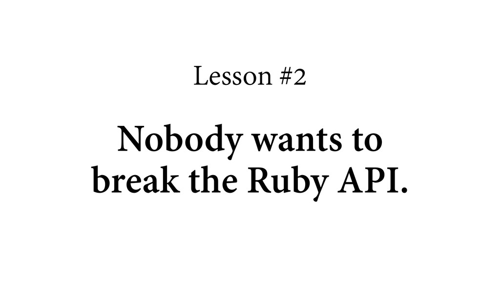 Lesson #2 ! Nobody wants to break the Ruby API.