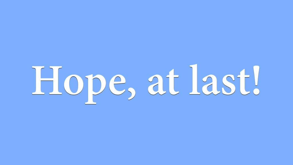 Hope, at last!