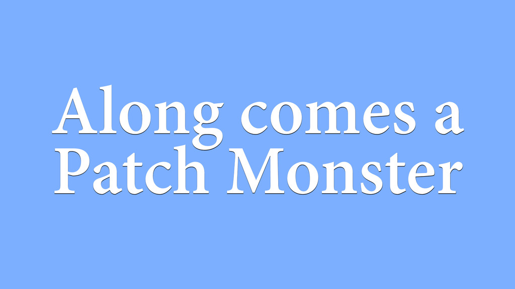Along comes a Patch Monster