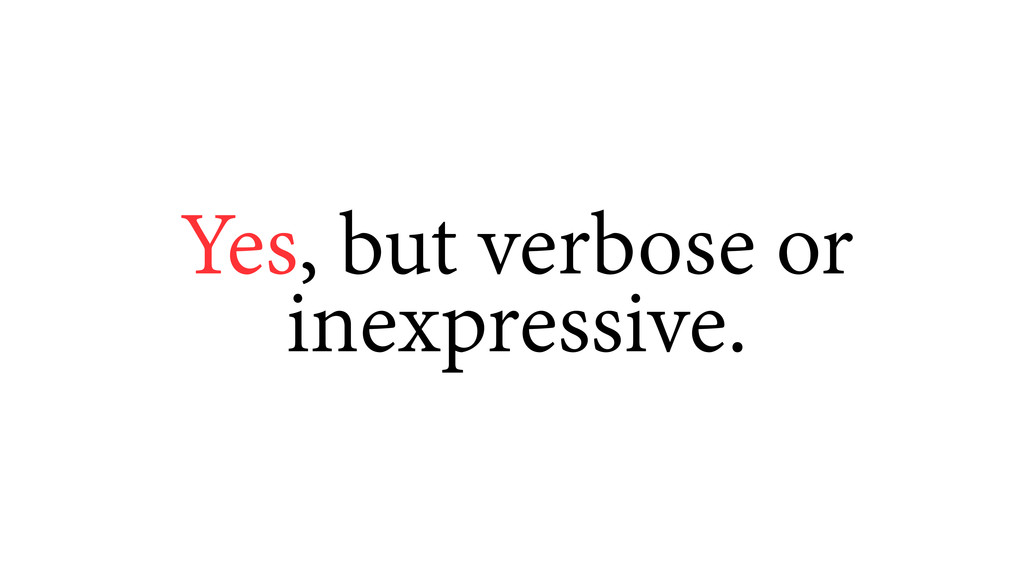 Yes, but verbose or inexpressive.