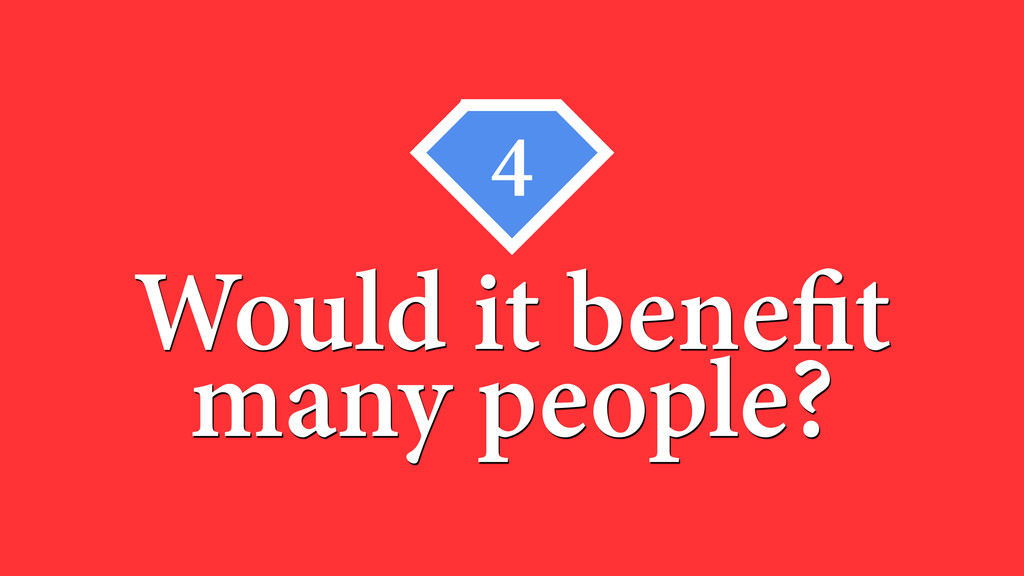 4 Would it benefit many people?