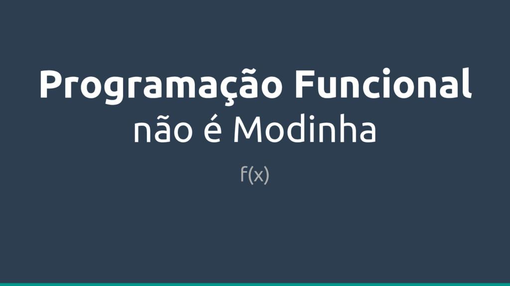 Programação Funcional não é Modinha f(x)