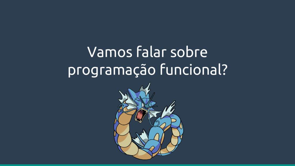 Vamos falar sobre programação funcional?