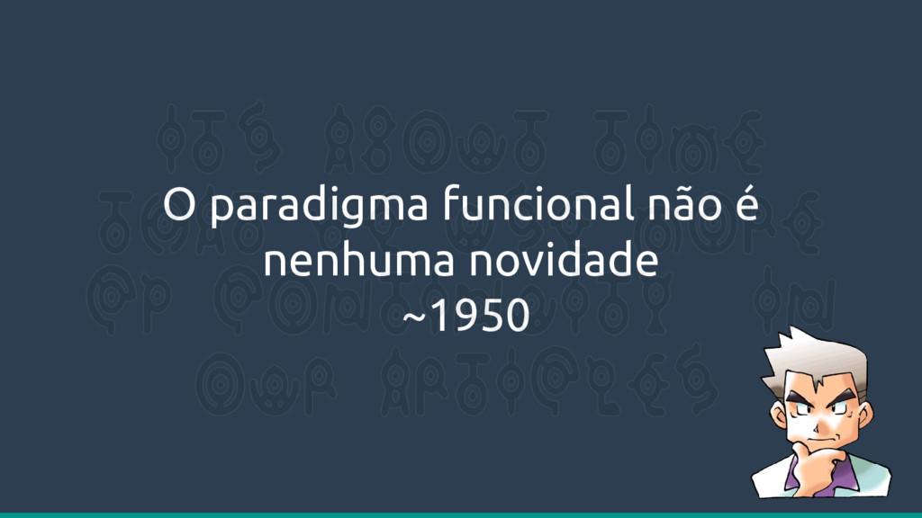 O paradigma funcional não é nenhuma novidade ~1...