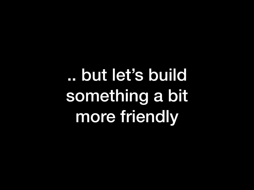 .. but let's build something a bit more friendly