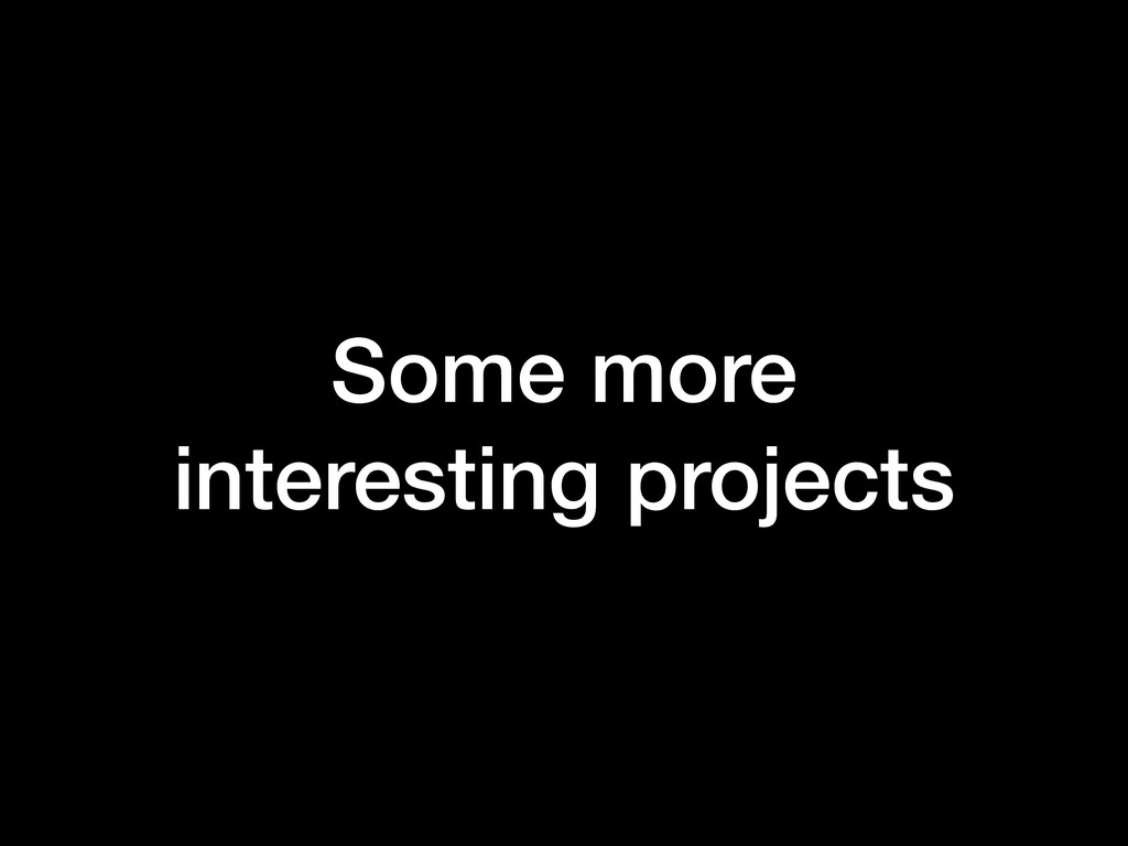 Some more interesting projects