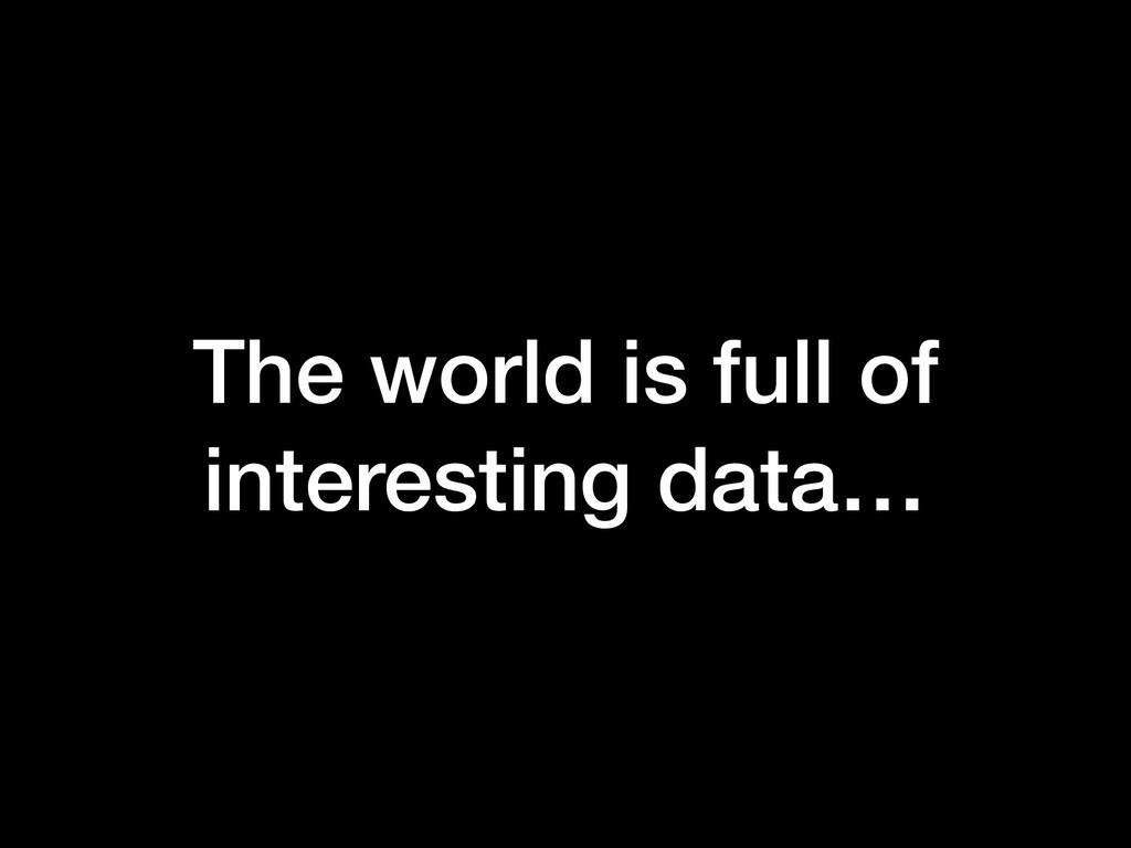 The world is full of interesting data…
