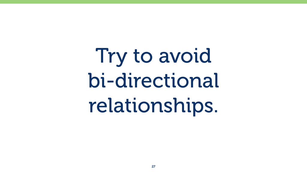 Try to avoid  bi-directional relationships. 27