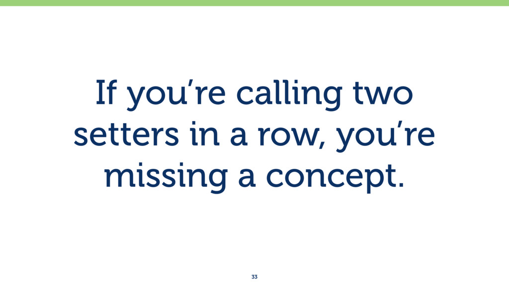 If you're calling two setters in a row, you're ...