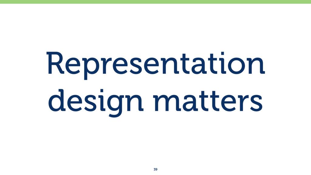 Representation design matters 39