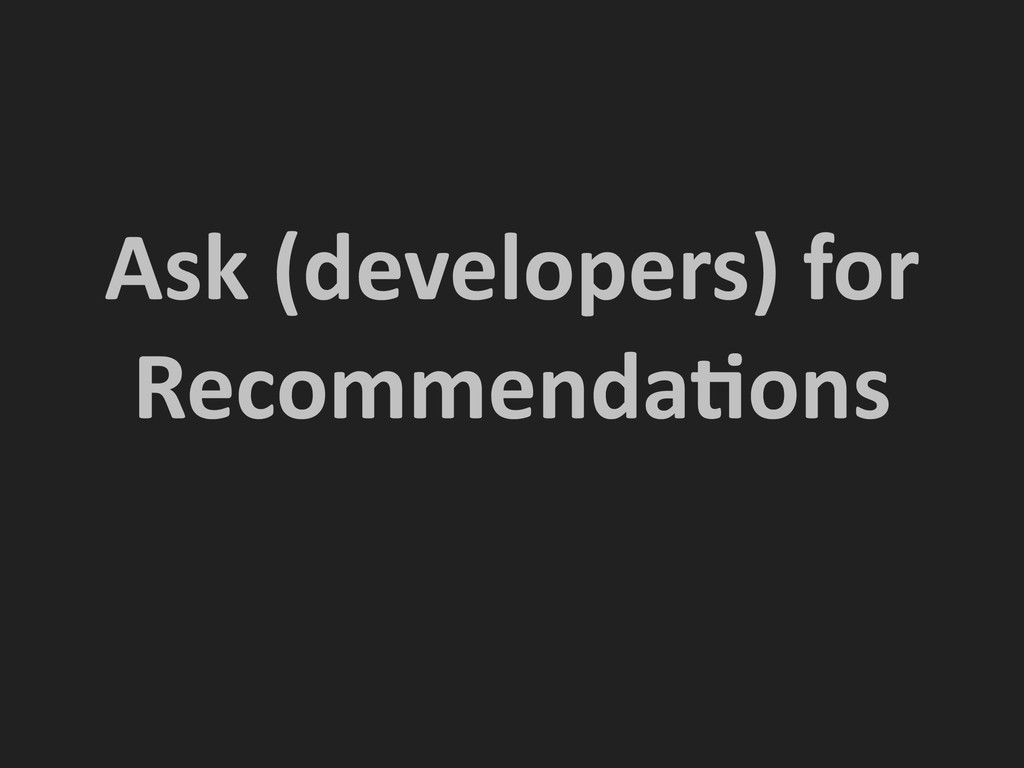 Ask (developers) for  RecommendaNons