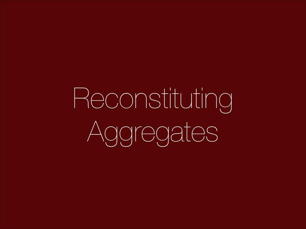 Reconstituting Aggregates