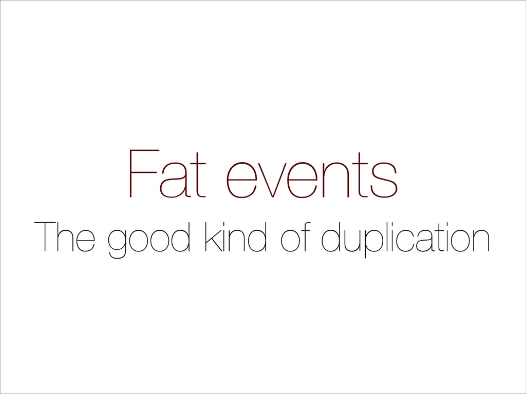 Fat events The good kind of duplication