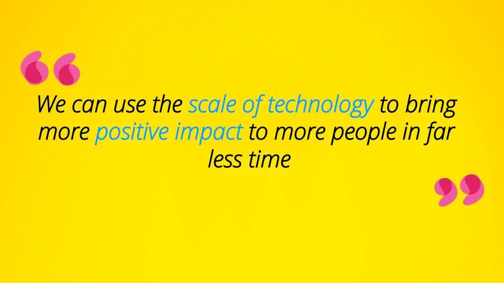 We can use the scale of technology to bring mor...