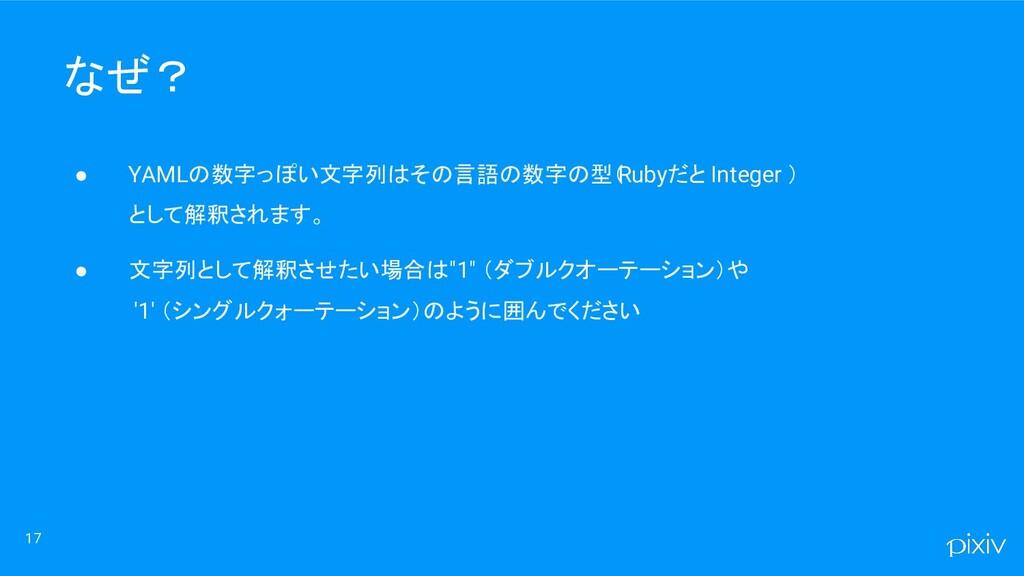 17 なぜ? ● YAMLの数字っぽい文字列はその言語の数字の型( Rubyだと Intege...