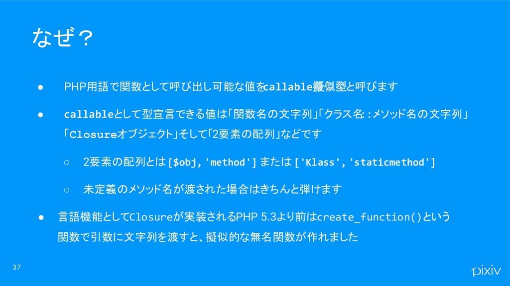 37 なぜ? ● PHP用語で関数として呼び出し可能な値を callable擬似型と呼びます ...