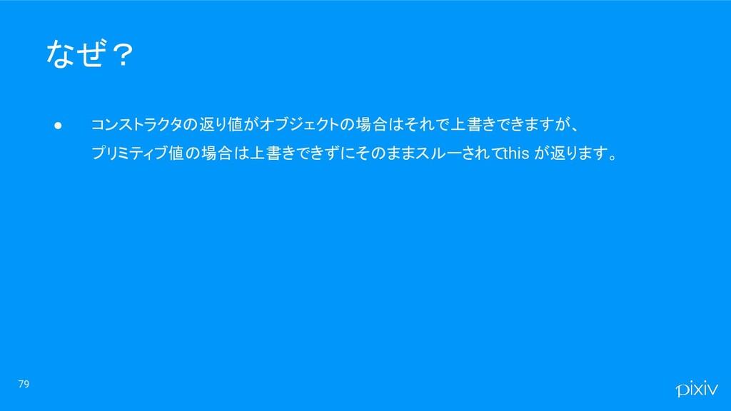79 なぜ? ● コンストラクタの返り値がオブジェクトの場合はそれで上書きできますが、 プリミ...