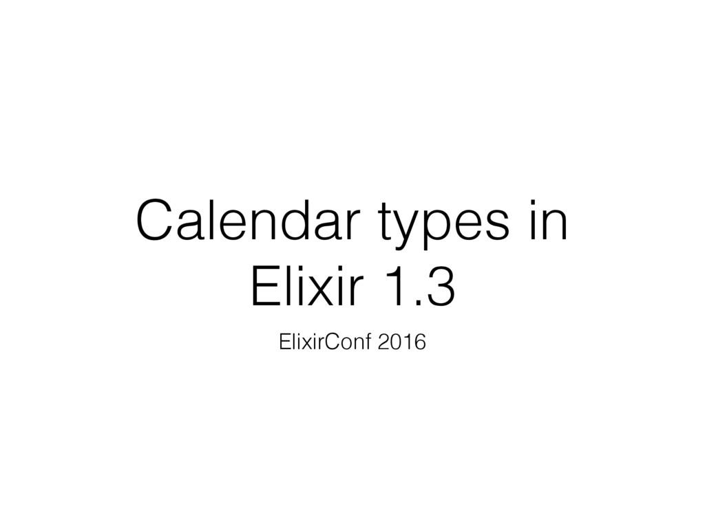 Calendar types in Elixir 1.3 ElixirConf 2016