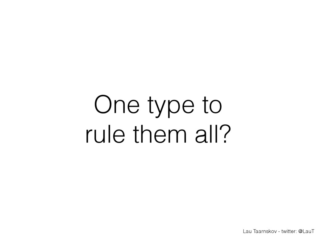Lau Taarnskov - twitter: @LauT One type to rule...