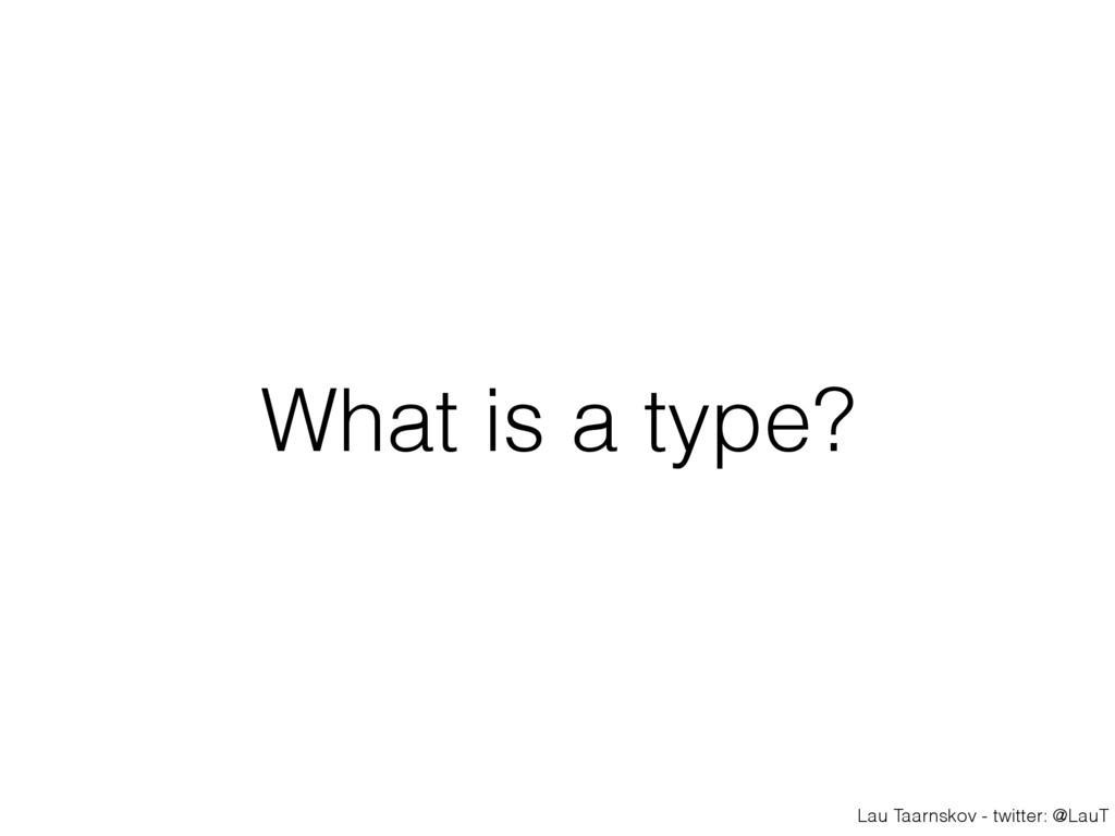 Lau Taarnskov - twitter: @LauT What is a type?